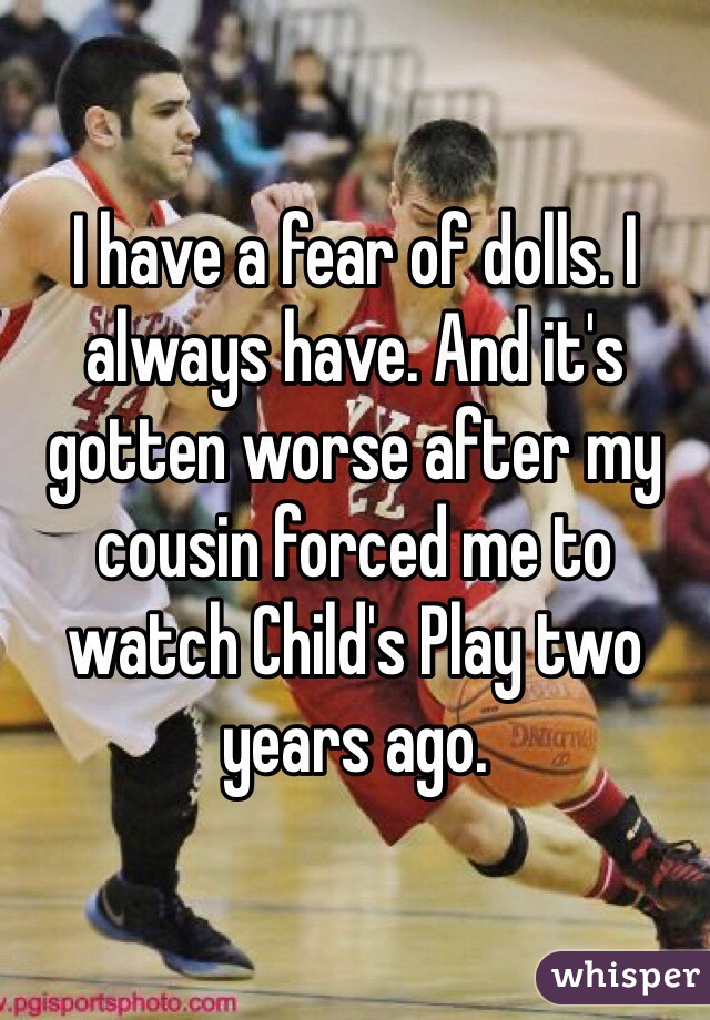 I have a fear of dolls. I always have. And it's gotten worse after my cousin forced me to watch Child's Play two years ago.