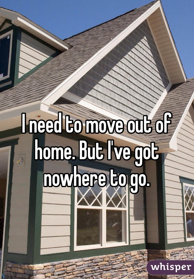 I need to move out of home. But I've got nowhere to go.