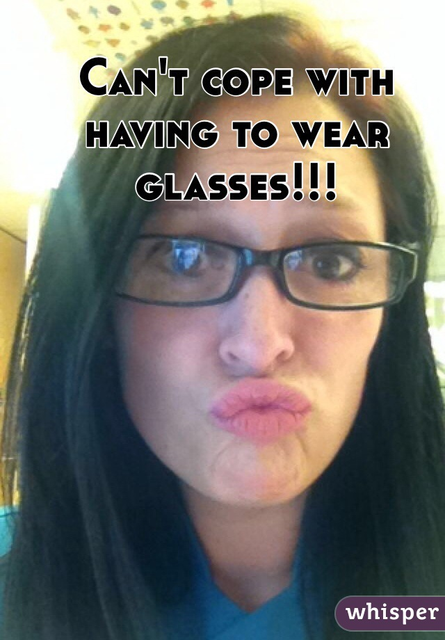 Can't cope with having to wear glasses!!!