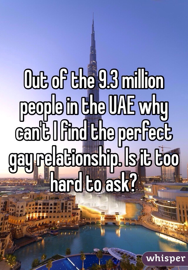 Out of the 9.3 million people in the UAE why can't I find the perfect gay relationship. Is it too hard to ask?
