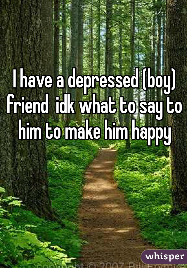 I have a depressed (boy) friend  idk what to say to him to make him happy