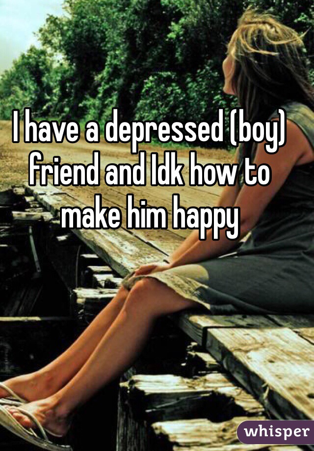 I have a depressed (boy) friend and Idk how to make him happy