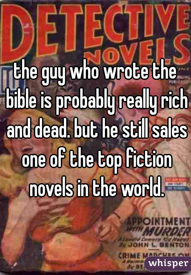the guy who wrote the bible is probably really rich and dead. but he still sales one of the top fiction novels in the world.
