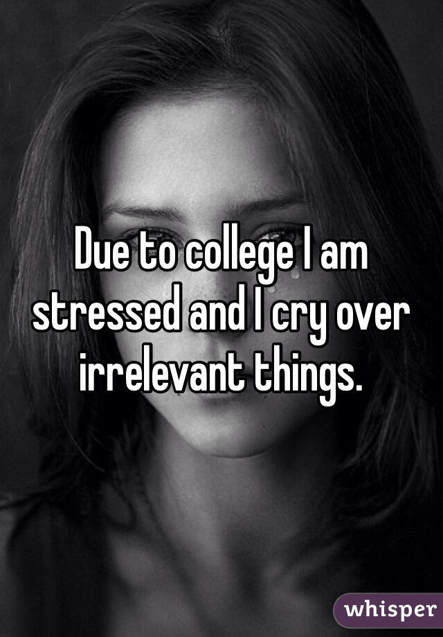 Due to college I am stressed and I cry over irrelevant things.