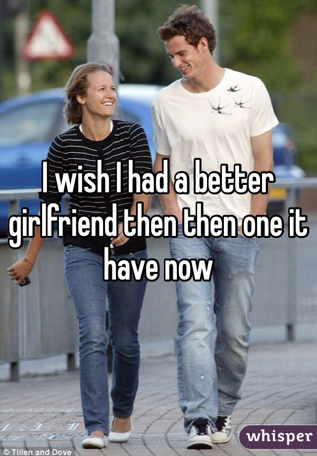 I wish I had a better girlfriend then then one it have now