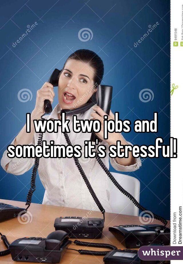 I work two jobs and sometimes it's stressful!