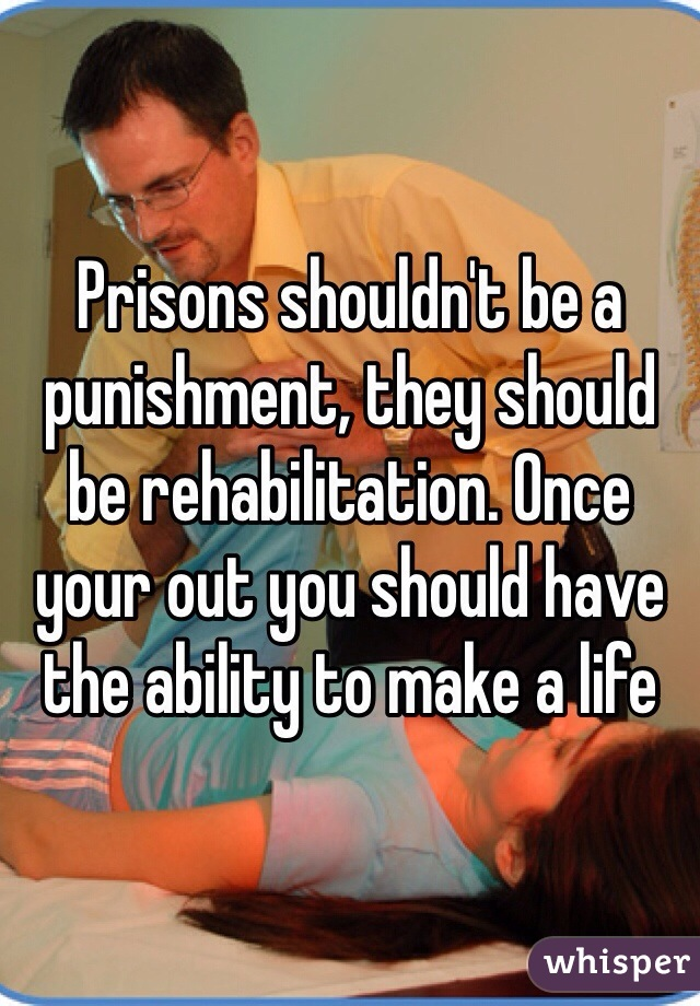 Prisons shouldn't be a punishment, they should be rehabilitation. Once your out you should have the ability to make a life