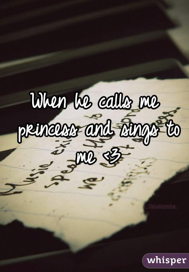 When he calls me princess and sings to me <3