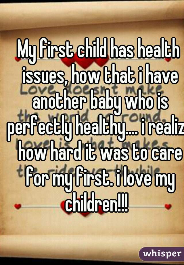 My first child has health issues, how that i have another baby who is perfectly healthy.... i realize how hard it was to care for my first. i love my children!!!