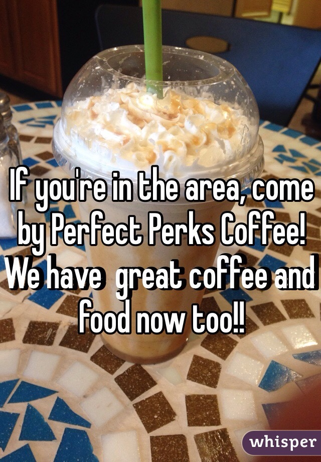 If you're in the area, come by Perfect Perks Coffee! We have  great coffee and food now too!!