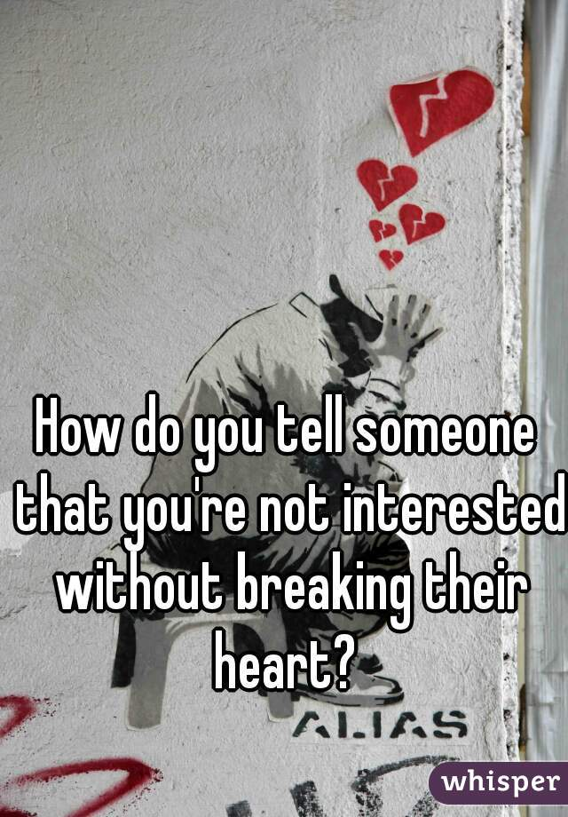 How do you tell someone that you're not interested without breaking their heart?