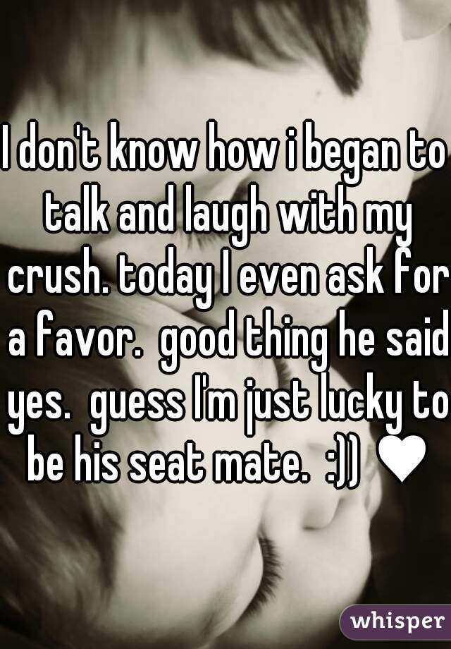 I don't know how i began to talk and laugh with my crush. today I even ask for a favor.  good thing he said yes.  guess I'm just lucky to be his seat mate.  :)) ♥♥