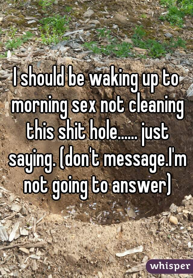 I should be waking up to morning sex not cleaning this shit hole...... just saying. (don't message.I'm not going to answer)