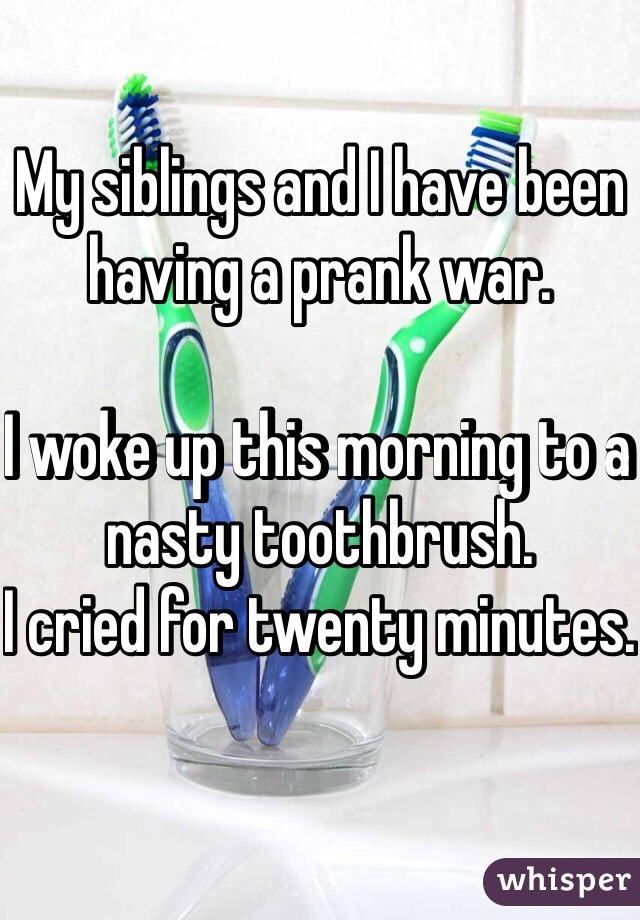 My siblings and I have been having a prank war.   I woke up this morning to a nasty toothbrush.  I cried for twenty minutes.