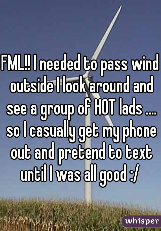 FML!! I needed to pass wind outside I look around and see a group of HOT lads .... so I casually get my phone out and pretend to text until I was all good :/