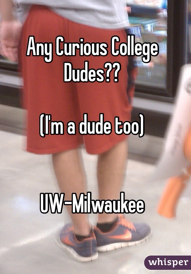 Any Curious College Dudes??  (I'm a dude too)   UW-Milwaukee