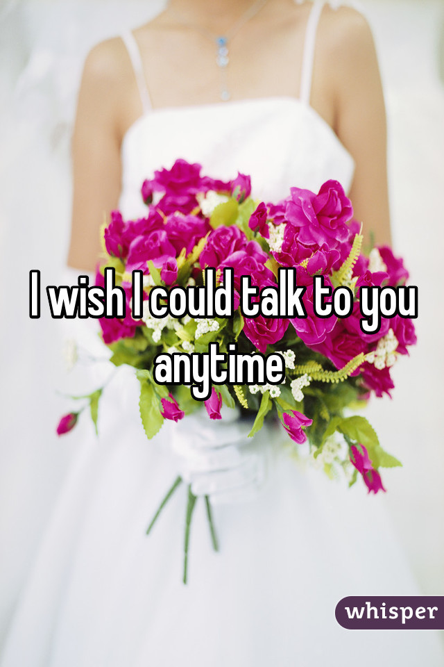 I wish I could talk to you anytime