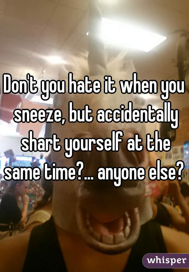 Don't you hate it when you sneeze, but accidentally shart yourself at the same time?... anyone else?