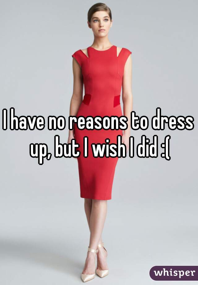 I have no reasons to dress up, but I wish I did :(