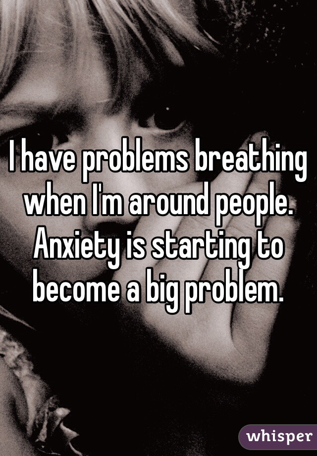 I have problems breathing when I'm around people. Anxiety is starting to become a big problem.