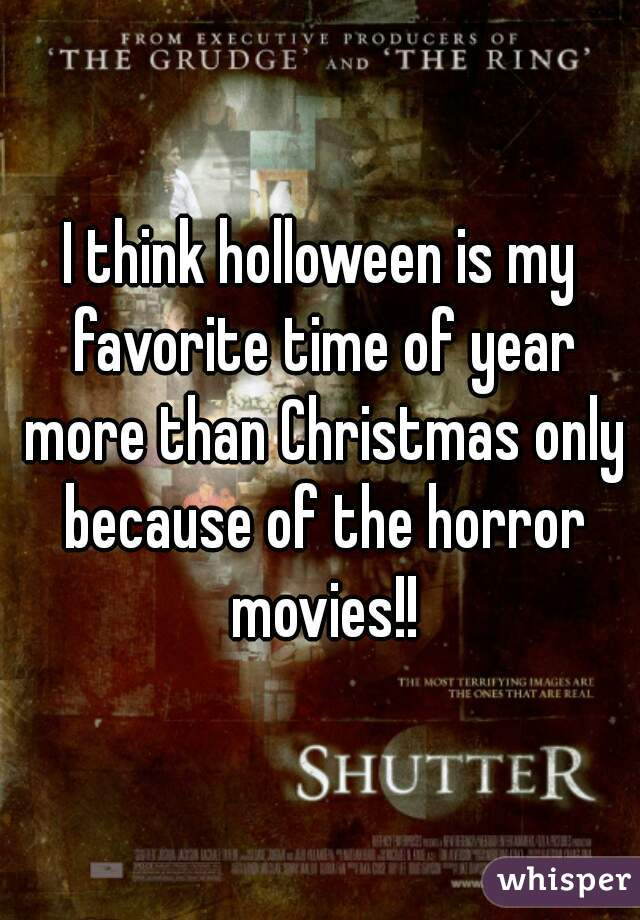 I think holloween is my favorite time of year more than Christmas only because of the horror movies!!