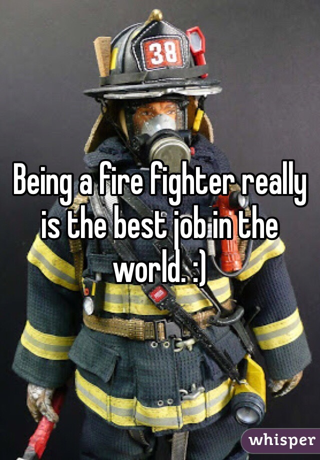 Being a fire fighter really is the best job in the world. :)