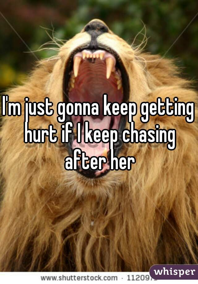I'm just gonna keep getting hurt if I keep chasing after her