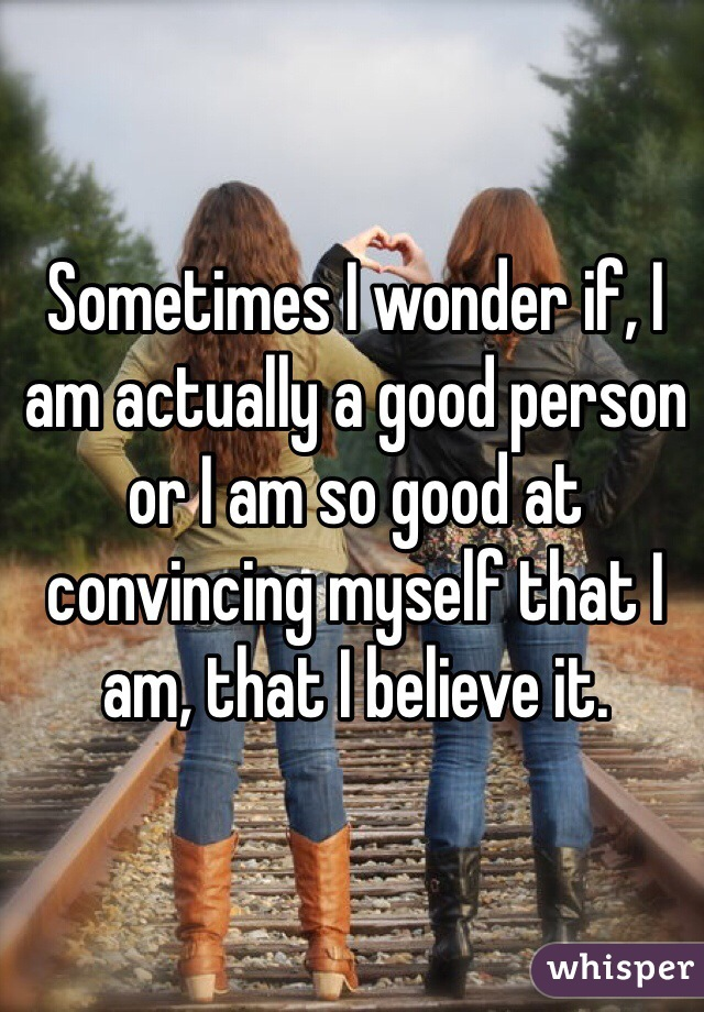 Sometimes I wonder if, I am actually a good person or I am so good at convincing myself that I am, that I believe it.