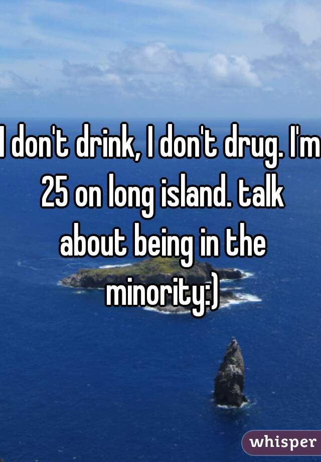 I don't drink, I don't drug. I'm 25 on long island. talk about being in the minority:)