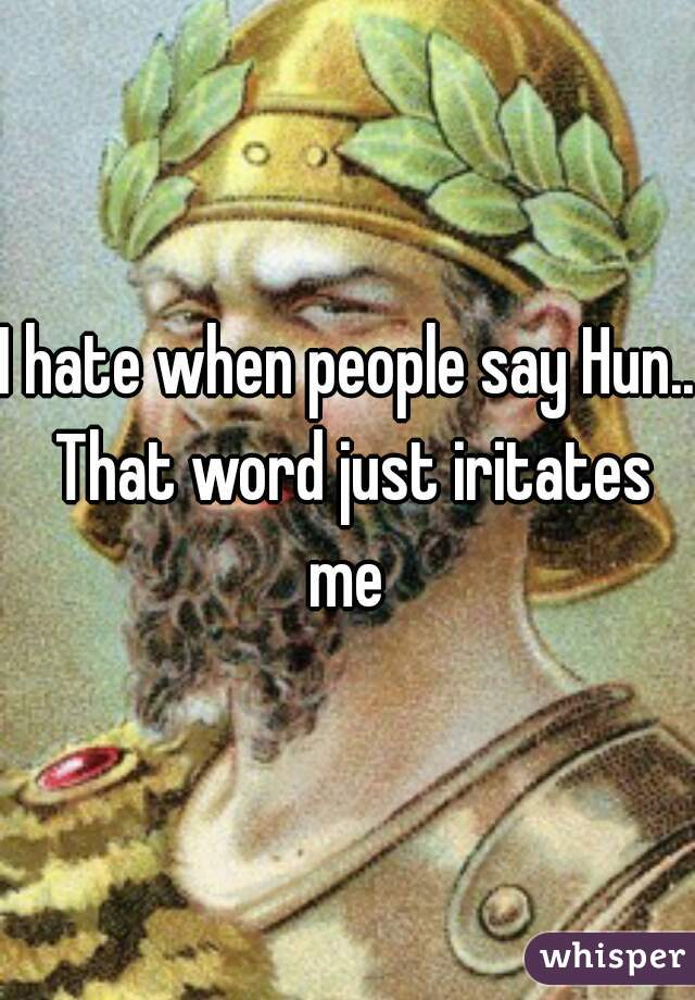 I hate when people say Hun.. That word just iritates me