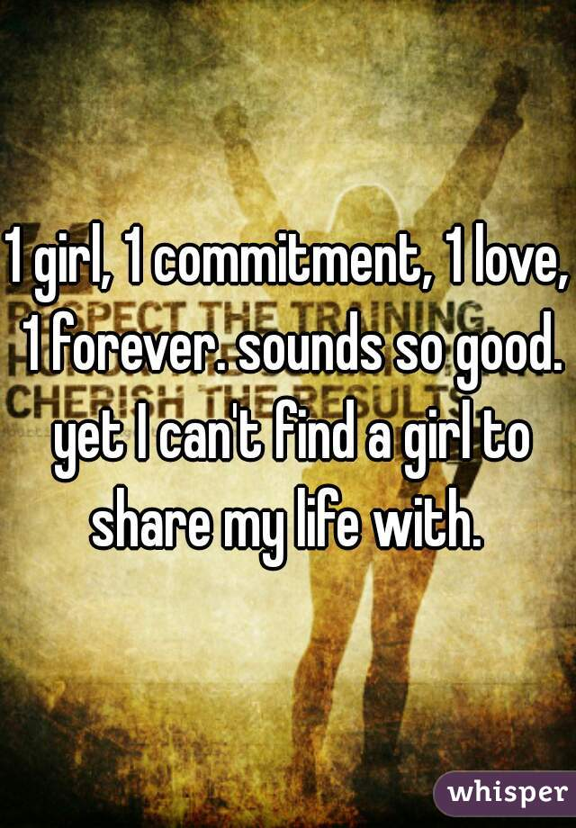1 girl, 1 commitment, 1 love, 1 forever. sounds so good. yet I can't find a girl to share my life with.