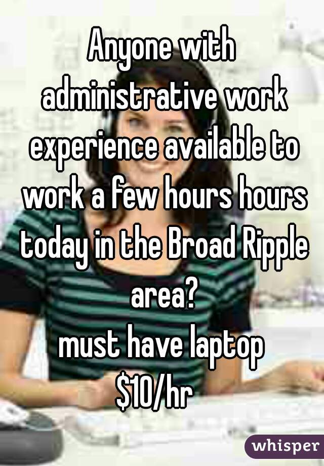 Anyone with administrative work experience available to work a few hours hours today in the Broad Ripple area? must have laptop $10/hr