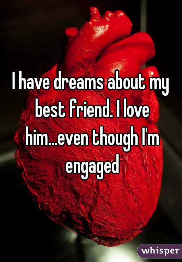I have dreams about my best friend. I love him...even though I'm engaged