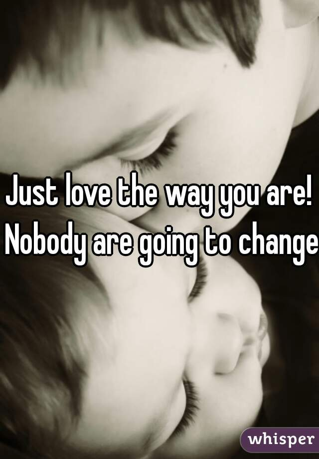 Just love the way you are! Nobody are going to change!
