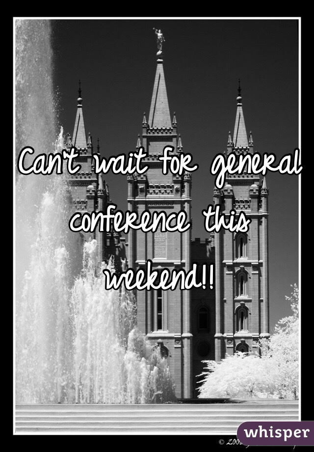 Can't wait for general conference this weekend!!