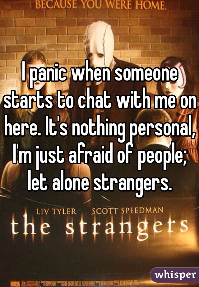 I panic when someone starts to chat with me on here. It's nothing personal, I'm just afraid of people; let alone strangers.