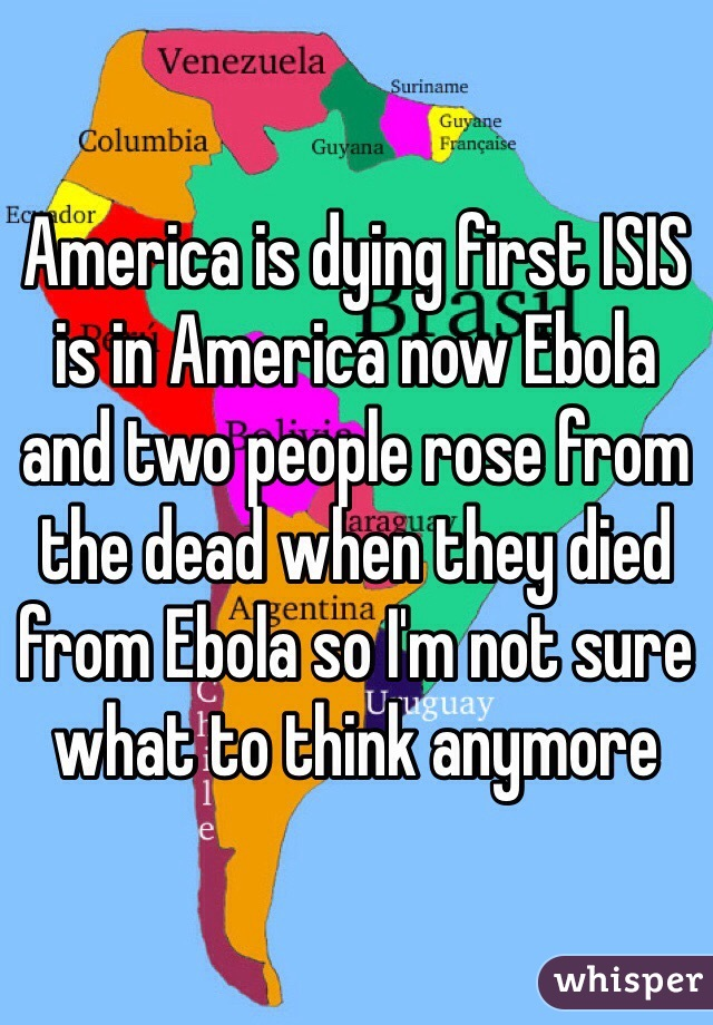 America is dying first ISIS is in America now Ebola and two people rose from the dead when they died from Ebola so I'm not sure what to think anymore