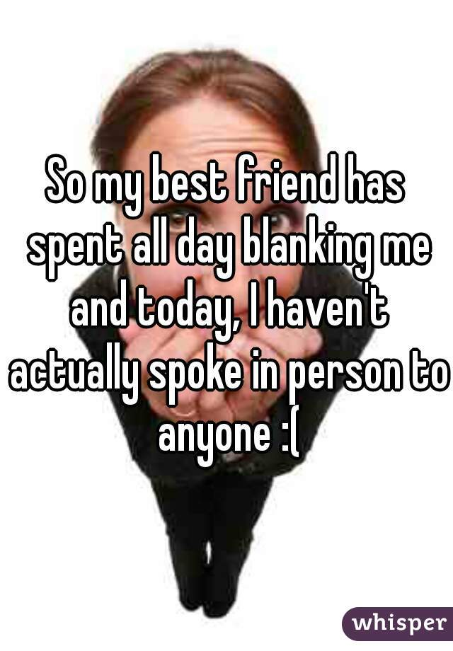 So my best friend has spent all day blanking me and today, I haven't actually spoke in person to anyone :(