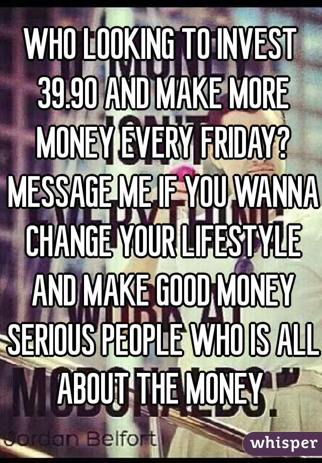 WHO LOOKING TO INVEST 39.90 AND MAKE MORE MONEY EVERY FRIDAY? MESSAGE ME IF YOU WANNA CHANGE YOUR LIFESTYLE AND MAKE GOOD MONEY SERIOUS PEOPLE WHO IS ALL ABOUT THE MONEY