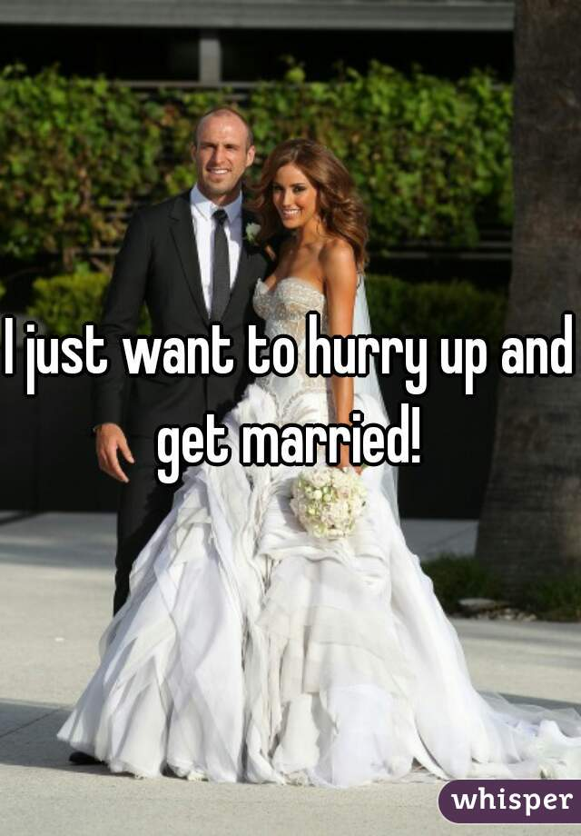 I just want to hurry up and get married!