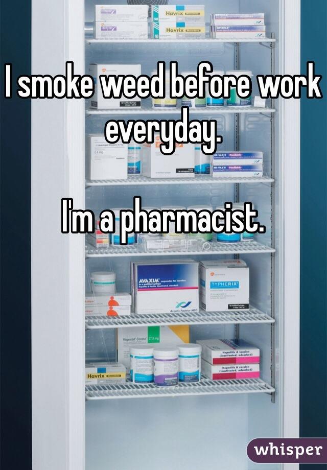 I smoke weed before work everyday.  I'm a pharmacist.