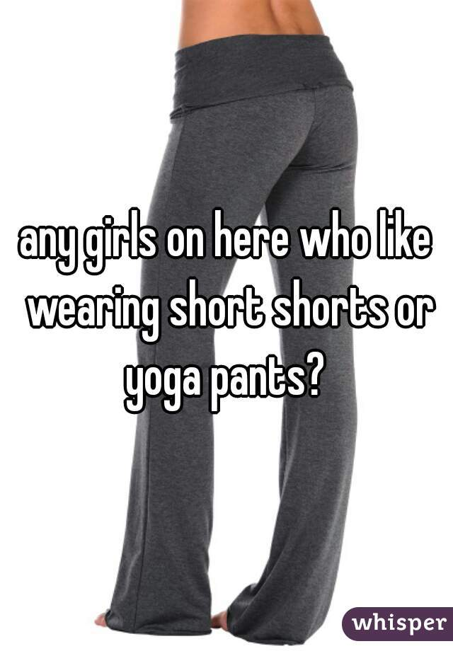 any girls on here who like wearing short shorts or yoga pants?