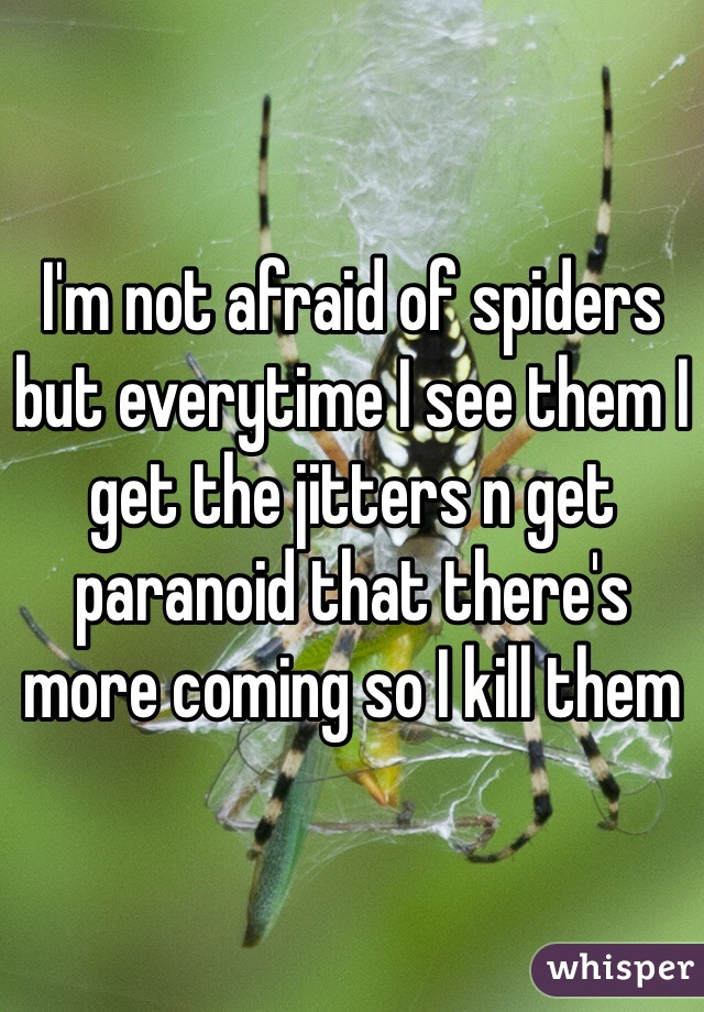 I'm not afraid of spiders but everytime I see them I get the jitters n get paranoid that there's more coming so I kill them