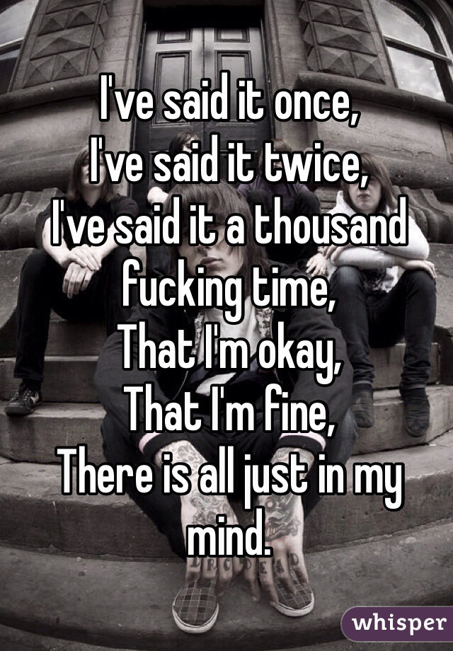 I've said it once, I've said it twice, I've said it a thousand fucking time, That I'm okay, That I'm fine, There is all just in my mind.