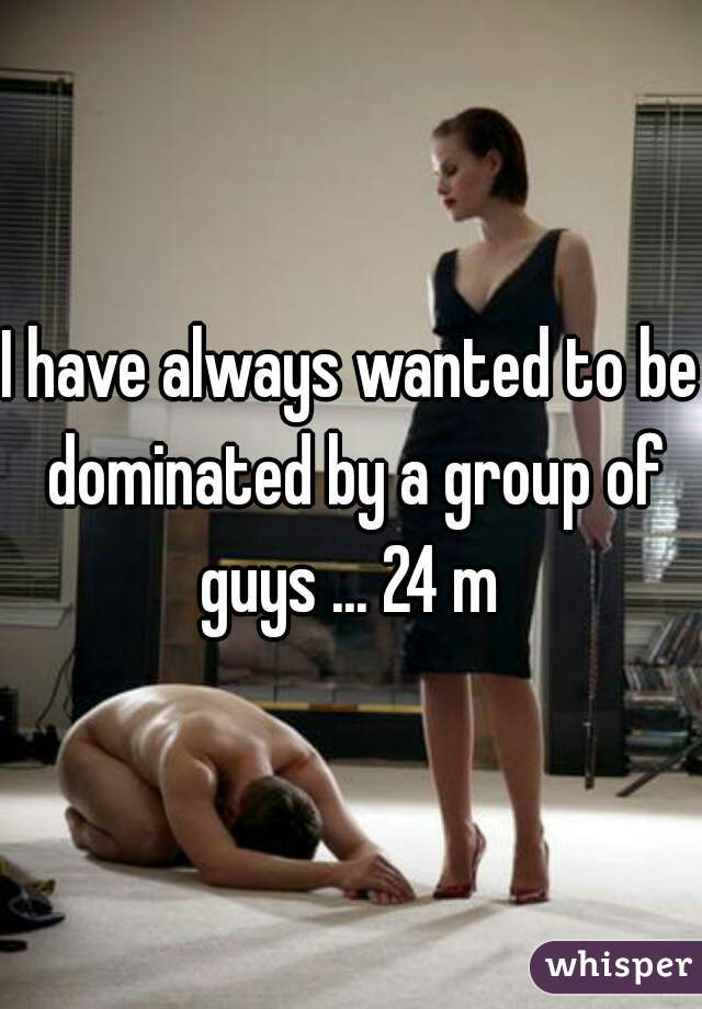 I have always wanted to be dominated by a group of guys ... 24 m
