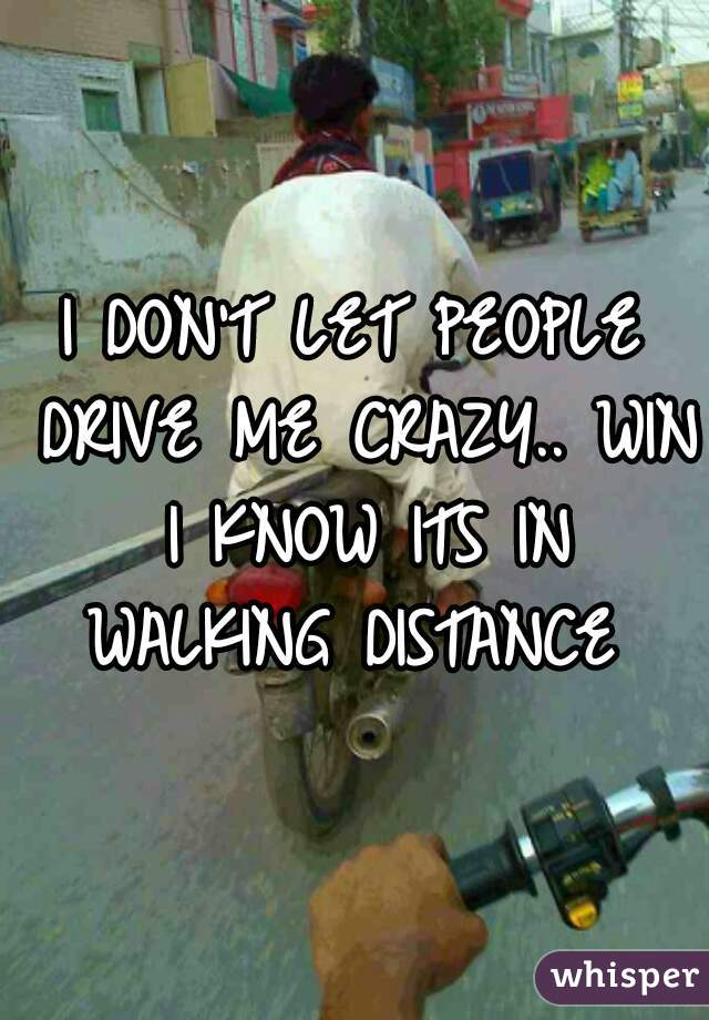 I DON'T LET PEOPLE DRIVE ME CRAZY.. WIN I KNOW ITS IN WALKING DISTANCE