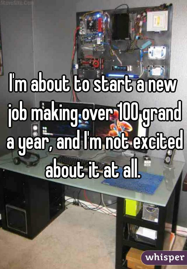 I'm about to start a new job making over 100 grand a year, and I'm not excited about it at all.