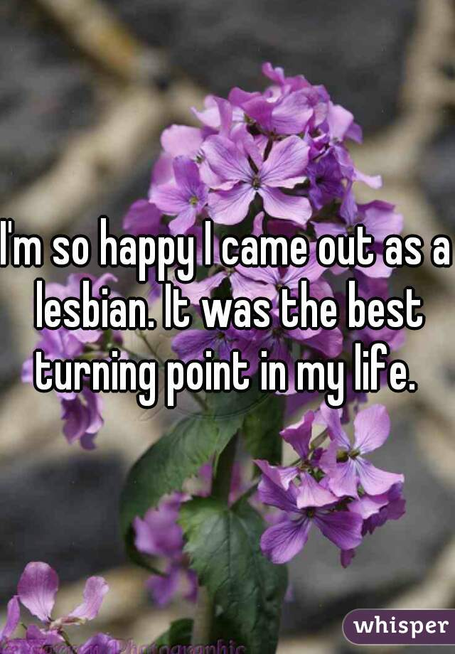 I'm so happy I came out as a lesbian. It was the best turning point in my life.
