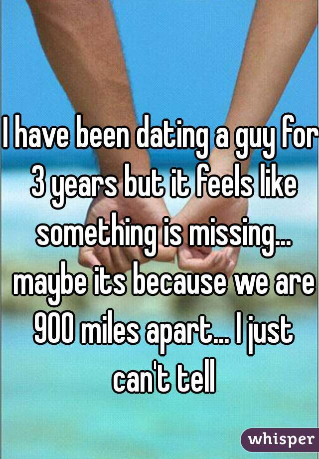 I have been dating a guy for 3 years but it feels like something is missing... maybe its because we are 900 miles apart... I just can't tell