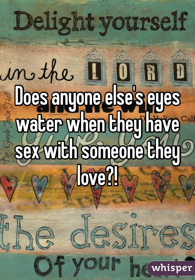 Does anyone else's eyes water when they have sex with someone they love?!